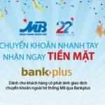 Chuyển khoản nhanh tay, nhận ngay tiền mặt cùng Bankplus của MB