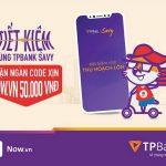 Tiết kiệm cùng TPBank Savy, nhận ngàn code xịn 50k tại Now.vn