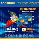 Kích hoạt bộ đôi công nghệ, ưu đãi Vàng cùng Thẻ không chạm và Mobile Banking của CB